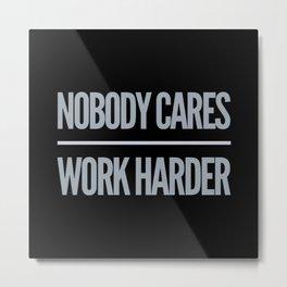 Nobody Cares, Work Harder Metal Print