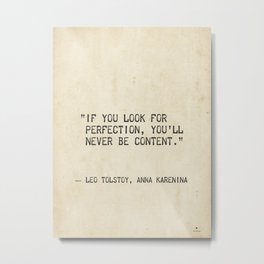 If you look for perfection, you'll never be content. Leo Tolstoy, Anna Karenina Metal Print
