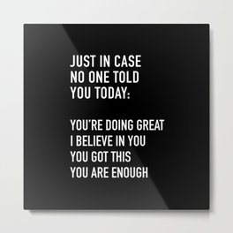 Just in case no one told you today you're doing great I believe in you Metal Print