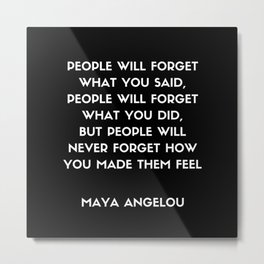 Maya Angelou Inspirational Quote - People will never forget how you made them feel (Black) Metal Print