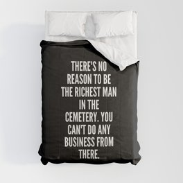 There s no reason to be the richest man in the cemetery You can t do any business from there Comforters