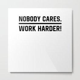 Nobody Cares Work Harder Metal Print