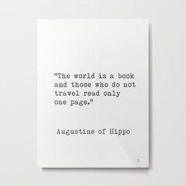 """The world is a book and those who do not travel read only one page.""  ― Augustine of Hippo Metal Print"