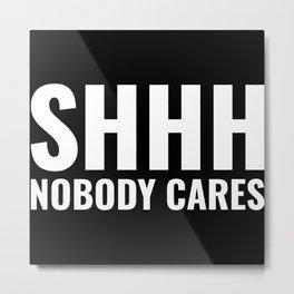 Shhh Nobody Cares Metal Print