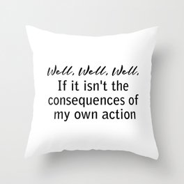 well, well, well, if it isn't the consequences of my own actions Throw Pillow
