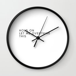 HOLD ON LET ME OVER THINK THIS Wall Clock