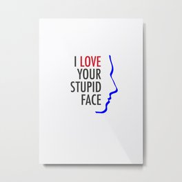 Love Your Stupid Face Metal Print