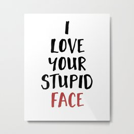 I LOVE YOUR STUPID FACE - Love Valentines Quote Metal Print