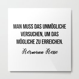 Man muss das Unmögliche versuchen, um das Mögliche zu erreichen.  Hermann Hesse Metal Print
