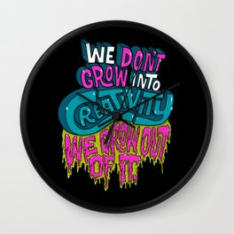 We Don't Grow Into Creativity. We Grow Out Of It. Wall Clock