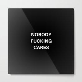 Nobody Fucking Cares Metal Print