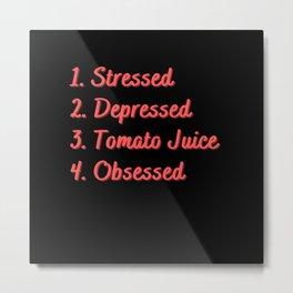 Stressed. Depressed. Tomato Juice. Obsessed. Metal Print
