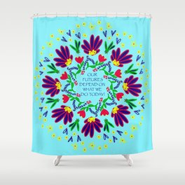Our Futures Depend On What We Do Today Shower Curtain