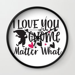 I Love You Gnome Matter What - Funny Love humor - Cute typography - Lovely and romantic quotes illustration Wall Clock