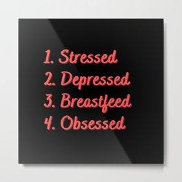 Stressed. Depressed. Breastfeed. Obsessed. Metal Print