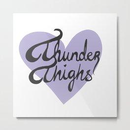 Thunder Thighs Metal Print