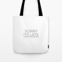 sorry im late i didnt want to come Tote Bag