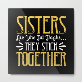 Sisters are like fat thigh  they stick together Metal Print