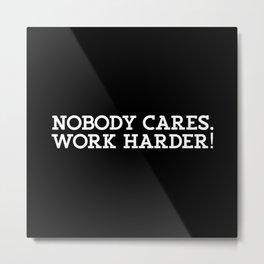 Nobody Cares. Work Harder Metal Print