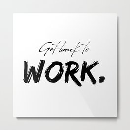 Get back to work - motivational quote. Metal Print