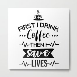 First I Drink Coffee Then I Save Lives, Funny, Nurse, Quote Metal Print