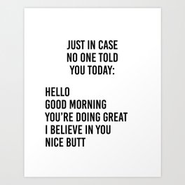 Just in case no one told you today: hello / good morning / you're doing great / I believe in you Kunstdrucke