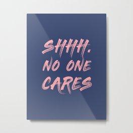 Shhh No One Cares Metal Print