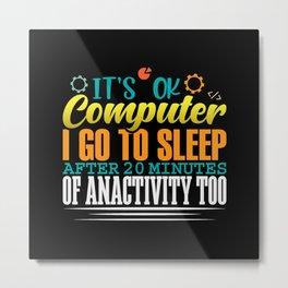 Its ok computer i go to sleep after 20 minutes Metal Print