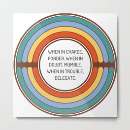 When in charge ponder When in doubt mumble When in trouble delegate Metal Print