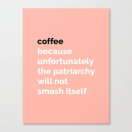 COFFEE: Because unfortunately the patriarchy will not smash itself Canvas Print