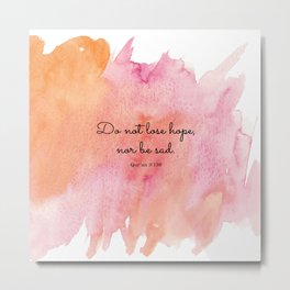 Do not lose hope, nor be sad. Qur'an 3:139 Metal Print