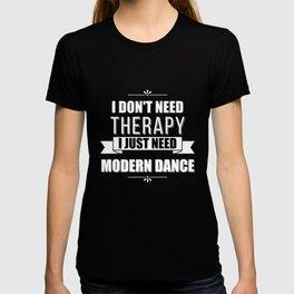 I Don't Need Therapy, I Just Need Modern Dance T-shirt