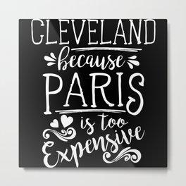 Cleveland Because Paris Is Too Expensive Metal Print