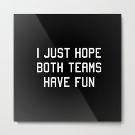 I just hope both teams have fun Metal Print