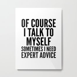 Of Course I Talk To Myself Sometimes I Need Expert Advice Metal Print