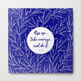 Rise up... take courage, and do it. Ezra 10:4 Metal Print