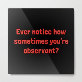 Ever Notice How Sometimes You're Observant?: Red Metal Print
