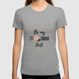 Be my do not touch stuff T-shirt