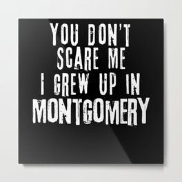 You Don't Scare Me I Grew Up In Montgomery Metal Print