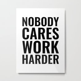 Nobody cares work harder | Motivational Quote Metal Print