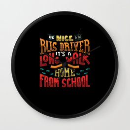 Be Nice To The Busdriver It's A Long Walk Home For Busdriver graphic Wall Clock