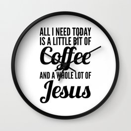 All I Need Today Is a Little Bit of Coffee and a Whole Lot of Jesus Wall Clock