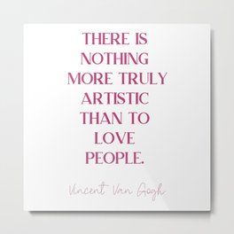 THERE IS NOTHING MORE TRULY ARTISTIC THAN TO LOVE PEOPLE Fuchsia Rose Love. Metal Print