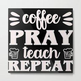 Coffee pray teach repeat funny teacher quote Metal Print
