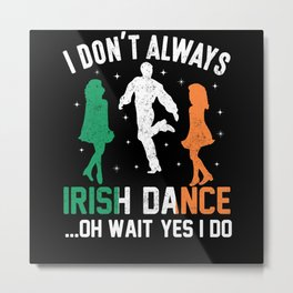 patricks day I don't always Irish Dance Metal Print