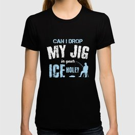 Can I Drop My Jig Fishing Ice Hole Fisherman Fisherwoman Fish Lovers Gifts T-shirt