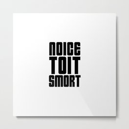 Noice Toit Smort ( B99 MEMES ) Metal Print