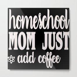 Homeschool mom add coffee homeschooling Metal Print