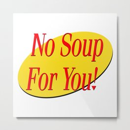 No soup for you! Metal Print
