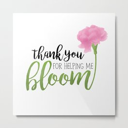 Thank You For Helping Me Bloom Metal Print